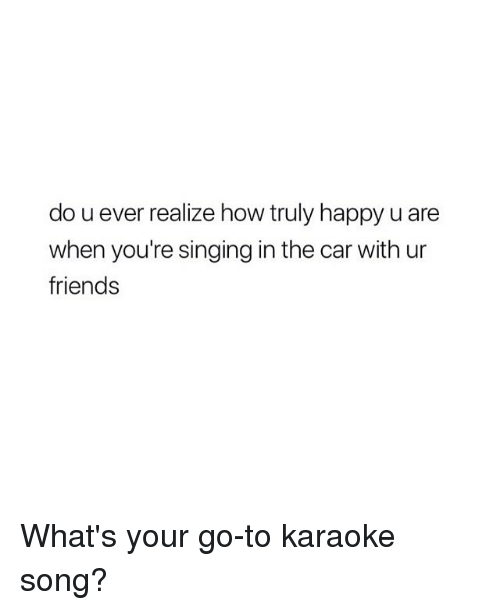 Karaoke: do u ever realize how truly happy u are  when you're singing in the car with ur  friends What's your go-to karaoke song?