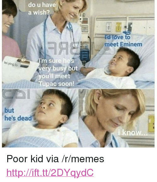 """Eminem, Memes, and Soon...: do u have  a wish?  ve to  meet Eminem  m sure hes  very busy but  you'll meet  Tupac soon  lei ying lo  but  he's dead  iknow i <p>Poor kid via /r/memes <a href=""""http://ift.tt/2DYqydC"""">http://ift.tt/2DYqydC</a></p>"""