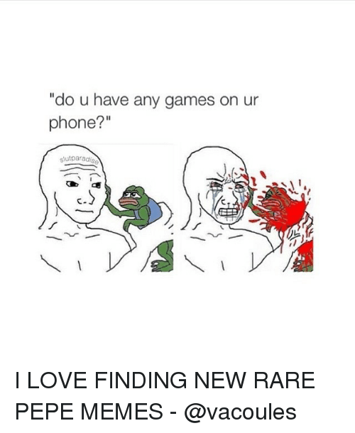 "Pepe Meme: ""do u have any games on ur  phone?  slut parad I LOVE FINDING NEW RARE PEPE MEMES - @vacoules"
