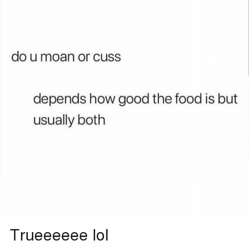 Food, Funny, and Lol: do u moan or cUSS  depends how good the food is but  usually both Trueeeeee lol