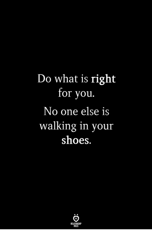Shoes, What Is, and One: Do what is right  for you.  No one else is  walking in your  shoes.