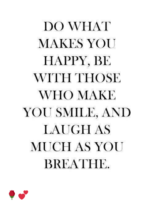 do what makes you happy: DO WHAT  MAKES YOU  HAPPY, BE  WITH THOSE  WHO MAKE  YOU SMILE, AND  LAUGH AS  MUCH AS YOUU  BREATHE 🌹💕