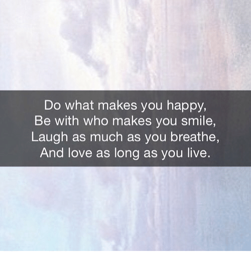 do what makes you happy: Do what makes you happy  Be with who makes you smile,  Laugh as much as you breathe,  And love as long as you live