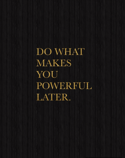 What Makes: DO WHAT  MAKES  YOU  POWERFUL  LATER