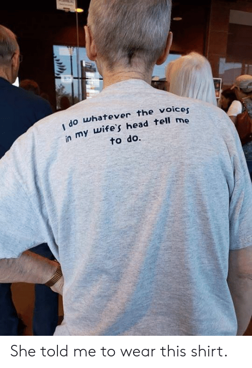 wifes: do whatever the voicer  in my wife's head tell me  to do. She told me to wear this shirt.
