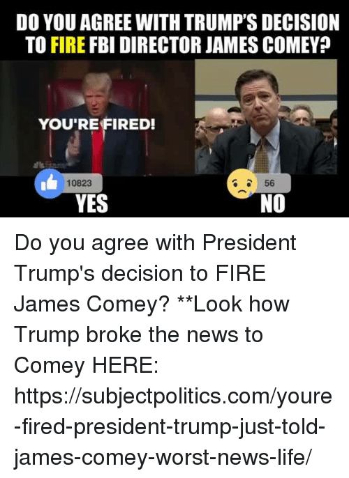 Fbi, Fire, and Life: DO YOU AGREE WITH TRUMP'S DECISION  TO FIRE FBI DIRECTOR JAMES COMEY?  YOU'RE FIRED!  10823  56  NO  YES Do you agree with President Trump's decision to FIRE James Comey?  **Look how Trump broke the news to Comey HERE: https://subjectpolitics.com/youre-fired-president-trump-just-told-james-comey-worst-news-life/
