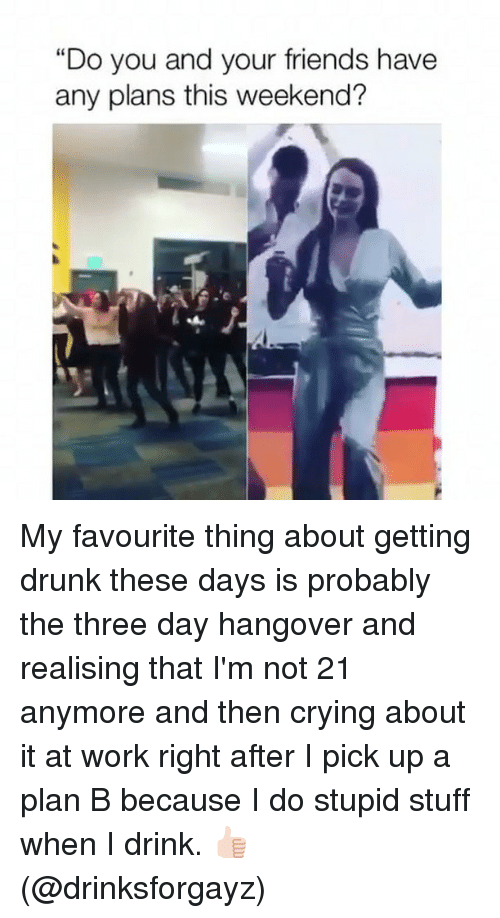 """Crying, Drunk, and Friends: """"Do you and your friends have  any plans this weekend? My favourite thing about getting drunk these days is probably the three day hangover and realising that I'm not 21 anymore and then crying about it at work right after I pick up a plan B because I do stupid stuff when I drink. 👍🏻 (@drinksforgayz)"""