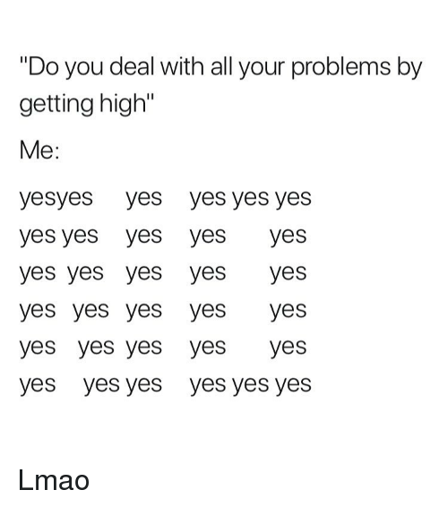 """yes yes yes: """"Do you deal with all your problems by  getting high""""  Me:  yesyes yes yes yes yes  yes yes yes yes yes  yes yes yes yes yes  yes yes yes yes yes  yes yes yes yes yes  yes yes yes yes yes yes Lmao"""