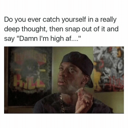 "Deep Thought: Do you ever catch yourself in a really  deep thought, then snap out of it and  say ""Damn I'm high af...."""