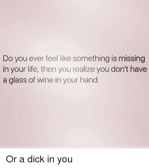 Life, Wine, and Dick: Do you ever feel like something is missing  in your life, then you realize you don't have  a glass of wine in your hand Or a dick in you