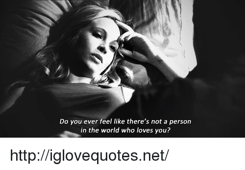 Http, World, and Net: Do you ever feel like there's not a person  in the world who loves you? http://iglovequotes.net/