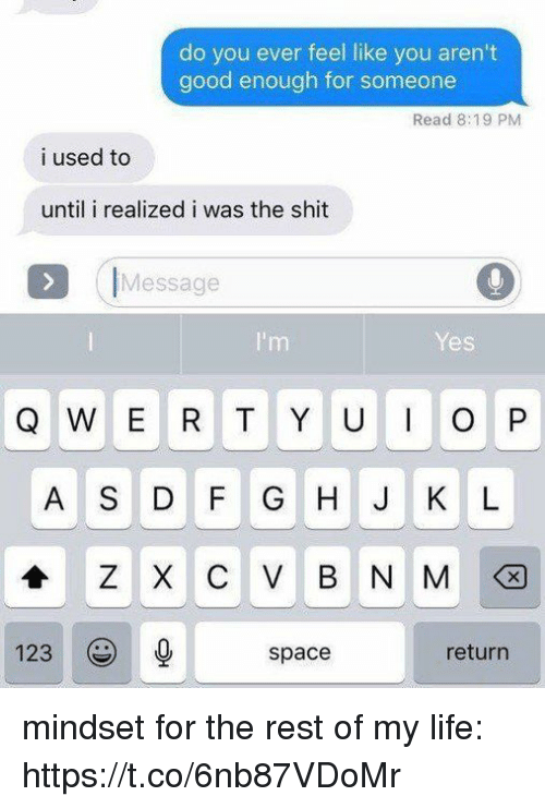 dfg: do you ever feel like you aren't  good enough for someone  Read 8:19 PM  i used to  until i realized i was the shit  IMessage  Yes  Q W E R T Y UO P  A S DFG H J K L  123  space  return mindset for the rest of my life: https://t.co/6nb87VDoMr