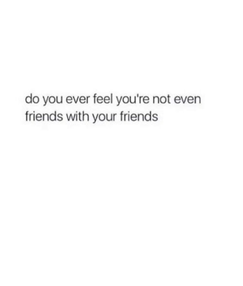 Friends, You, and Feel: do you ever feel you're not evern  friends with your friends