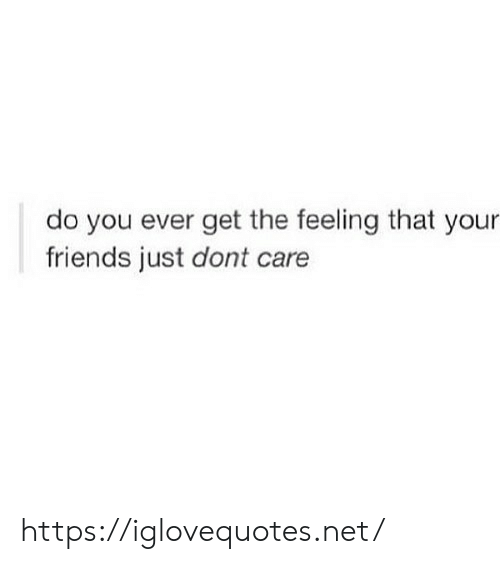 Friends, Net, and You: do you ever get the feeling that your  friends just dont care https://iglovequotes.net/