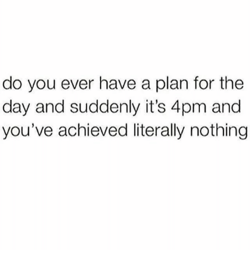 Memes, 🤖, and Day: do you ever have a plan for the  day and suddenly it's 4pm and  you've achieved literally nothing