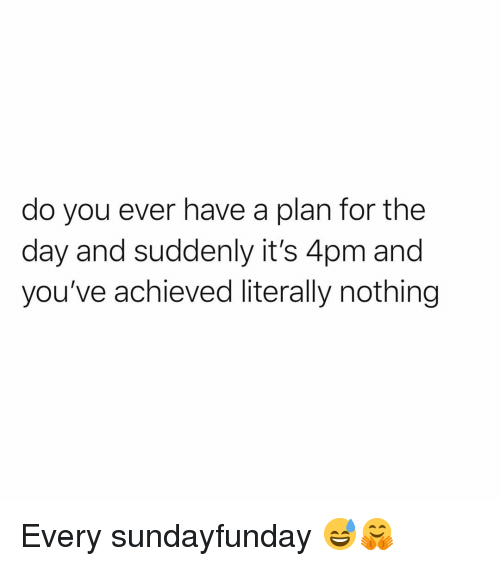 Funny, Day, and You: do you ever have a plan for the  day and suddenly it's 4pm and  you've achieved literally nothing Every sundayfunday 😅🤗