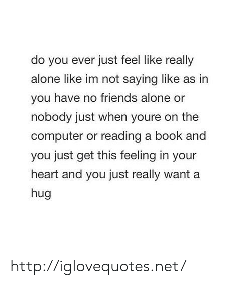 Im Not Saying: do you ever just feel like really  alone like im not saying like as in  you have no friends alone or  nobody just when youre on the  computer or reading a book and  you just get this feeling in your  heart and you just really want a  hug http://iglovequotes.net/