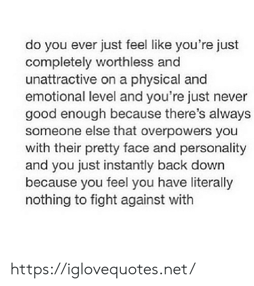 Good, Physical, and Never: do you ever just feel like you're just  completely worthless and  unattractive on a physical and  emotional level and you're just never  good enough because there's always  someone else that overpowers you  with their pretty face and personality  and you just instantly back down  because you feel you have literally  nothing to fight against with https://iglovequotes.net/