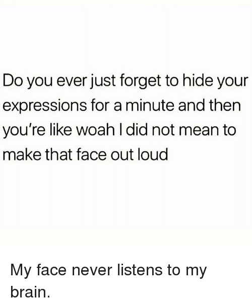 Memes, Brain, and Mean: Do you ever just forget to hide your  expressions for a minute and then  you're like woah l did not mean to  make that face out loud My face never listens to my brain.