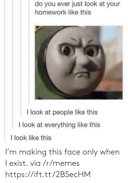 This Face: do you ever just look at your  homework like this  I look at people like this  I look at everything like this  I look like this I'm making this face only when I exist. via /r/memes https://ift.tt/2BSecHM