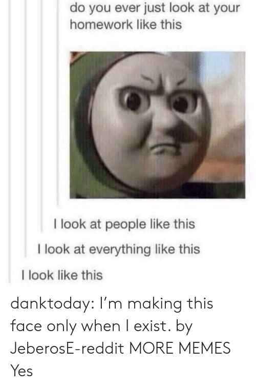 This Face: do you ever just look at your  homework like this  I look at people like this  I look at everything like this  I look like this danktoday:  I'm making this face only when I exist. by JeberosE-reddit MORE MEMES  Yes
