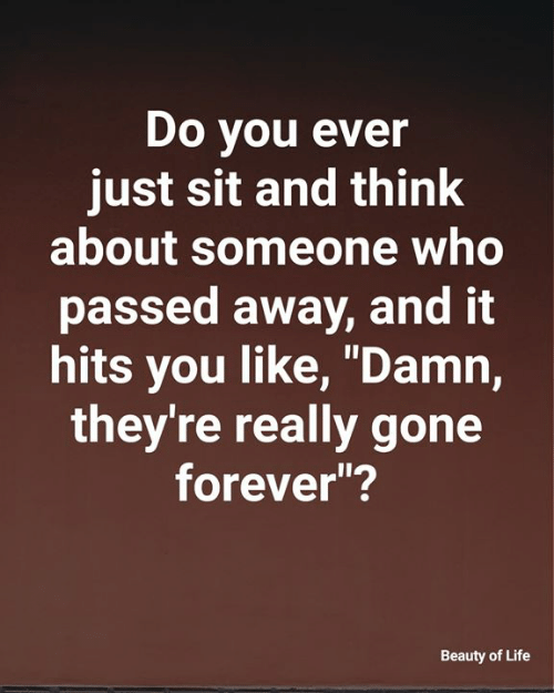 "Life, Memes, and Forever: Do you ever  just sit and think  about someone who  passed away, and it  hits you like, ""Damn,  they're really gone  forever""?  Beauty of Life"