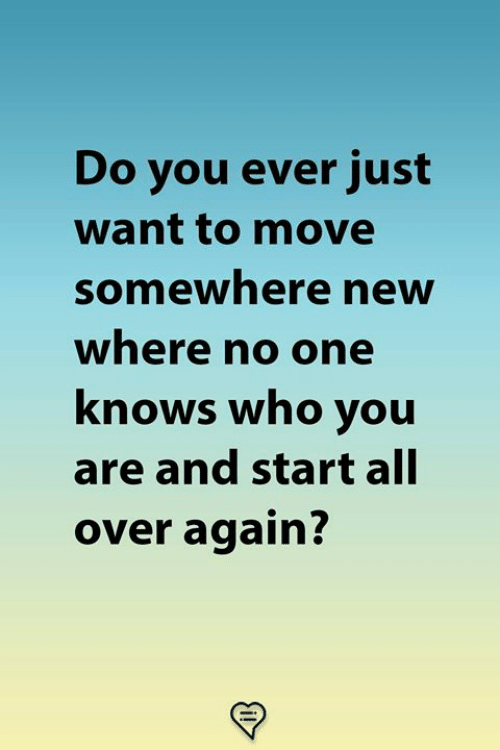 Memes, 🤖, and Who: Do you ever just  want to move  somewhere neW  where no one  knows who you  are and start all  over again?