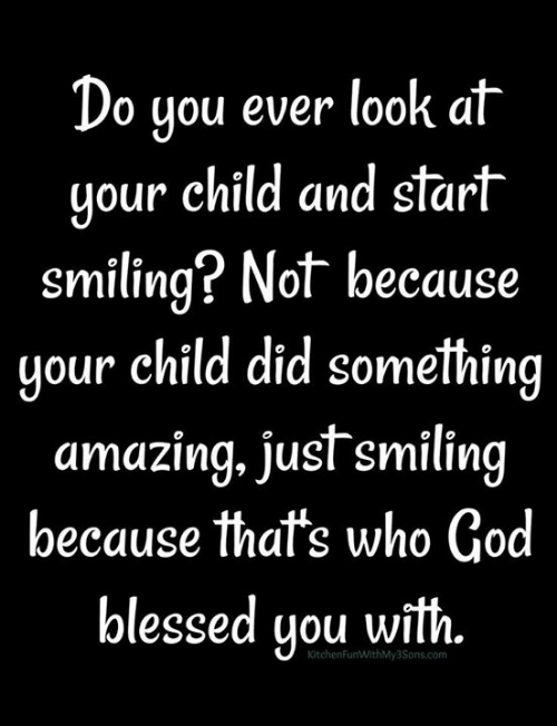 Blessed, God, and Memes: Do you ever look at  your child and start  smiling? Not because  your child did something  amazing, just smiling  because that's who God  blessed you with.  KitchenFunWithMy3Sons.com