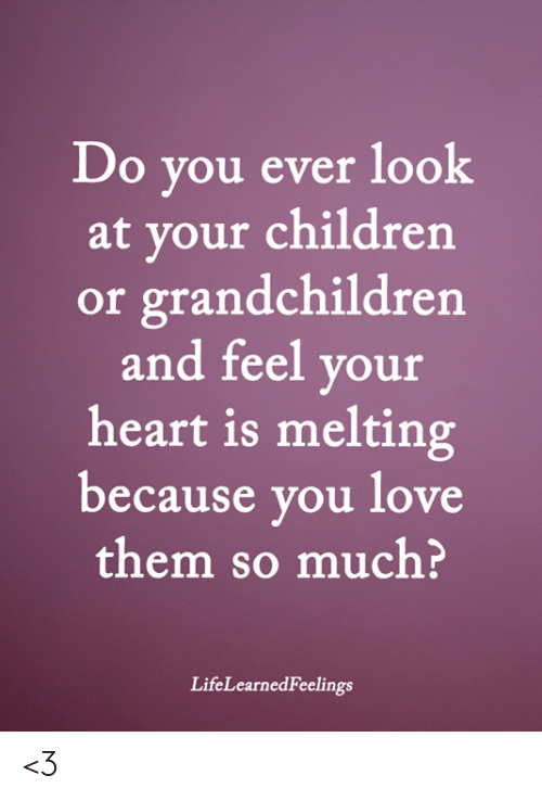 melting: Do you ever look  at your children  or grandchildren  and feel your  heart is melting  because you love  them so much?  LifeLearnedFeelings <3