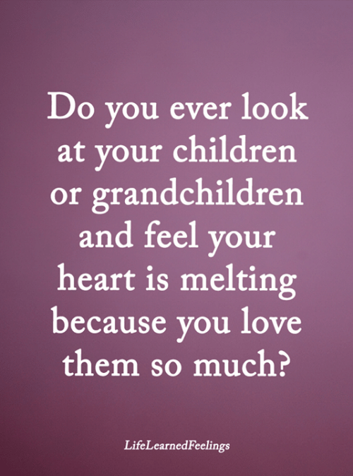 melting: Do you ever look  at your children  or grandchildren  and feel your  heart is melting  because you love  them so much?  LifeLearnedFeelings