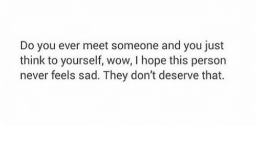 Wow, Sad, and Hope: Do you ever meet someone and you just  think to yourself, wow, I hope this person  never feels sad. They don't deserve that.