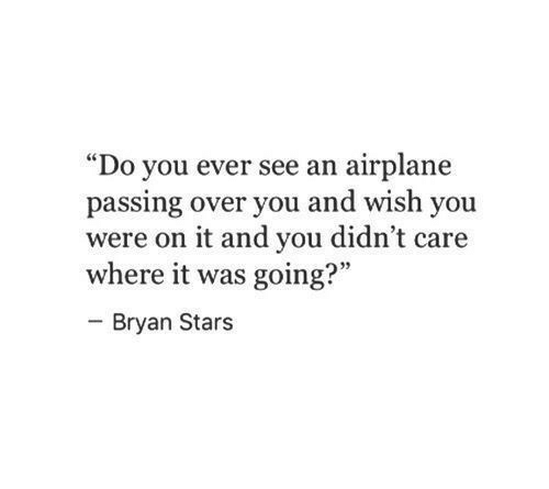 """bryan: """"Do you ever see an airplane  passing over you and wish you  were on it and you didn't care  where it was going?""""  Bryan Stars"""
