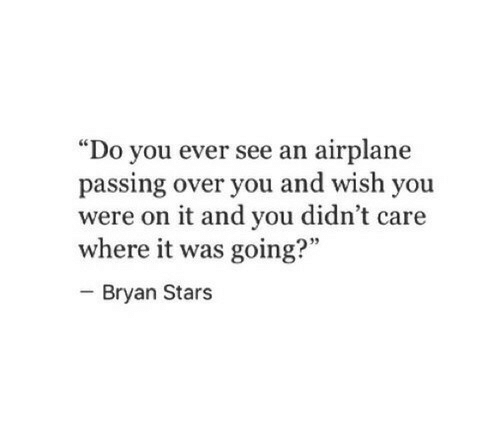 """bryan: """"Do you ever see an airplane  passing over you and wish you  were on it and you didn't care  where it was going?""""  - Bryan Stars  95"""