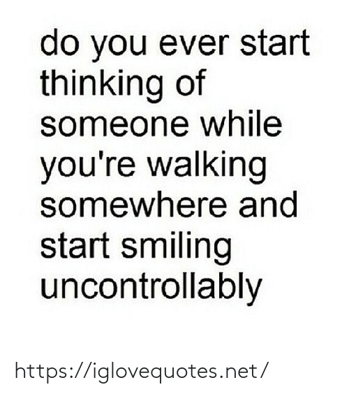 walking: do you ever start  thinking of  someone while  you're walking  somewhere and  start smiling  uncontrollably https://iglovequotes.net/