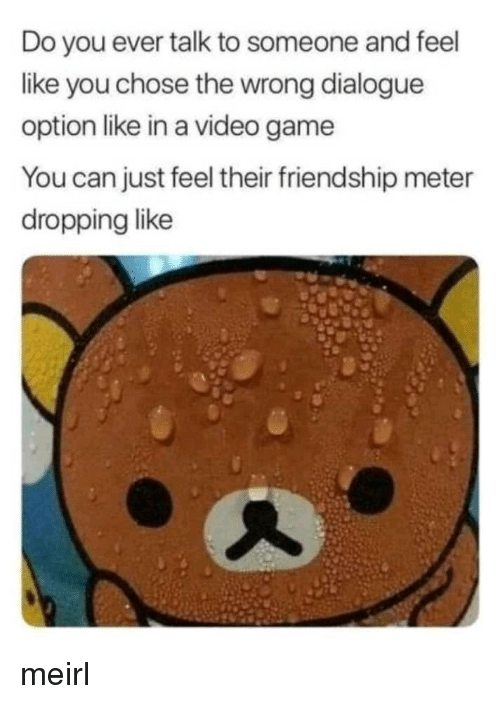 Game, Video, and Friendship: Do you ever talk to someone and feel  like you chose the wrong dialogue  option like in a video game  You can just feel their friendship meter  dropping like meirl