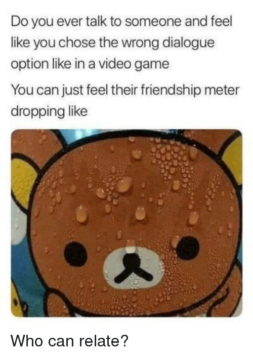 Game, Video, and Friendship: Do you ever talk to someone and feel  like you chose the wrong dialogue  option like in a video game  You can just feel their friendship meter  dropping like Who can relate?
