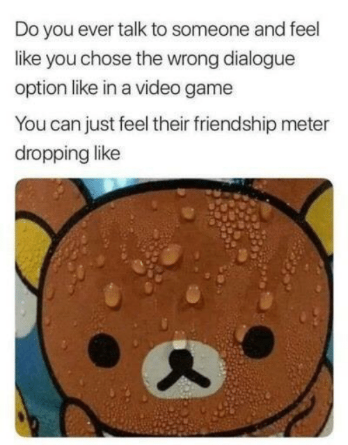 Game, Video, and Friendship: Do you ever talk to someone and feel  like you chose the wrong dialogue  option like in a video game  You can just feel their friendship meter  dropping like