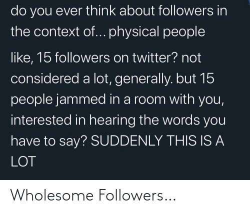 Physical: do you ever think about followers in  the context of... physical people  like, 15 followers on twitter? not  considered a lot, generally. but 15  people jammed in a room with you,  interested in hearing the words you  have to say? SUDDENLY THIS IS A  LOT Wholesome Followers…
