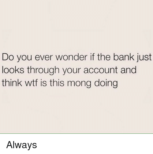 Monged: Do you ever wonder if the bank just  looks through your account and  think wtf is this mong doing Always