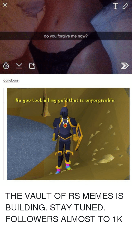 the vault: do you forgive me now?  dongboss  No you took all my gold that is unforgivable <p>THE VAULT OF RS MEMES IS BUILDING. STAY TUNED. FOLLOWERS ALMOST TO 1K</p>