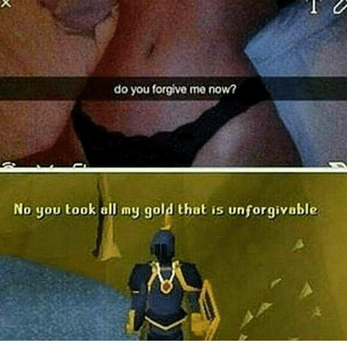 unforgivable: do you forgive me nown  No you took all my gold that is unforgivable