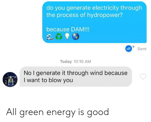 The Process: do you generate electricity through  the process of hydropower?  because DAM!!!  Sent  Today 10:10 AM  No I generate it through wind because  I want to blow you All green energy is good