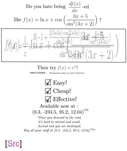 """Reddit, Stuff, and Com: Do you hate being  dz  3x +5  like f (x) = In x + cos (an-(3-2))  sin (3r + 2  3-1+  Sin  2  Then try f(x)!  DISCLAIMER:Exclamation point not part of function  M Easy!  MCheap!  M Effective!  Available now at  (0.3, -234.5, 95.2, 12.04)M  Once you descend to the void,  it's hard to ascend and avoid.  Ascend and you are destroyed,  Buy all your stuff at (0.3, -234.5, 95.2, 12.04)! <p>[<a href=""""https://www.reddit.com/r/surrealmemes/comments/8kpiqv/this_is_not_a/"""">Src</a>]</p>"""