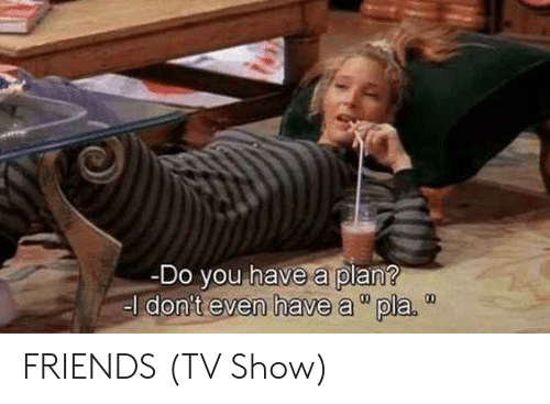 "Friends, Friends (TV Show), and Memes: Do you have a plan?  el don't even have a""pla.  00 FRIENDS (TV Show)"