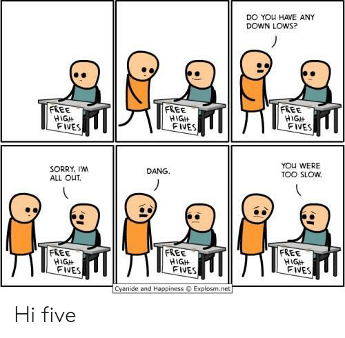 Sorry, Cyanide and Happiness, and Free: DO YOu HAVE ANY  DOWN LOWS?  FREE  FREE  FREE  HGIt  FIVES  HIGH  FIVES  FIVES  YOU WERE  TOO SLOw  DANG.  SORRY, I'NM  ALL OUT.  FREE  FREE  FREE  HIGH  FIVES  FIVES  FIVES  Cyanide and Happiness  Explosm.net Hi five