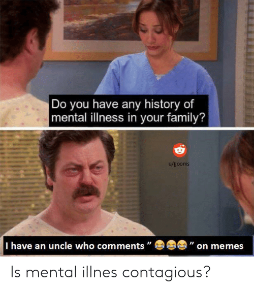 Contagious: Do you have any history of  mental illness in your family?  u/ijoonis  I have an uncle who comments  C  on memes Is mental illnes contagious?