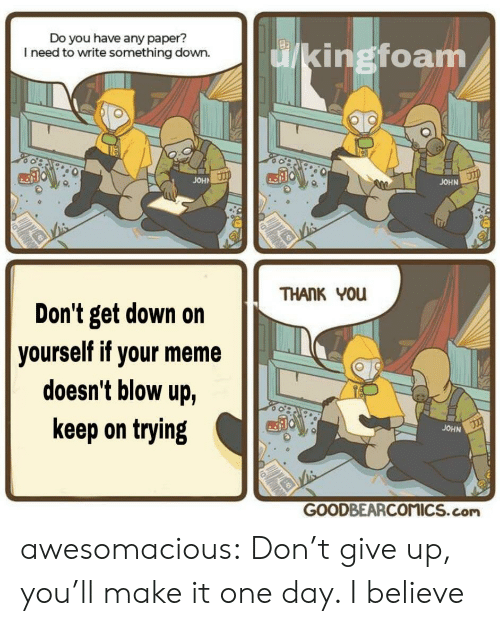 Meme, Tumblr, and Thank You: Do you have any paper?  I need to write something down.  ingtoam  JOHA  JOHN  THANK You  Don't get down on  doesn't blow up,  keep on trying  yourself if your meme  JOHN  GOODBEARCOMICS.com awesomacious:  Don't give up, you'll make it one day. I believe