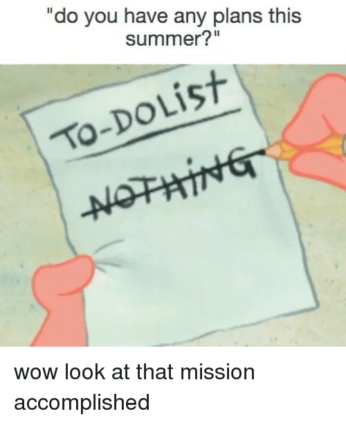 "Wow, Summer, and Relatable: ""do you have any plans this  summer?""  To-DoList wow look at that mission accomplished"