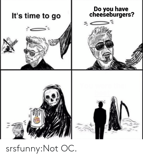 Tumblr, Blog, and Time: Do you have  cheeseburgers?  It's time to go srsfunny:Not OC.
