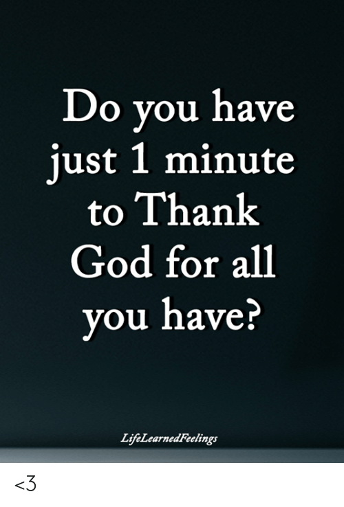 God, Memes, and 🤖: Do you have  just 1 minute  to Thank  God for all  you nave:  LifeLearnedFeelings <3